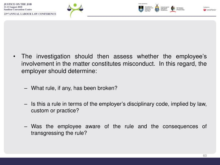 The investigation should then assess whether the employee's involvement in the matter constitutes misconduct.  In this regard, the employer should determine: