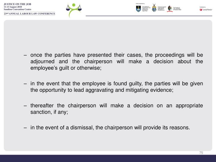 once the parties have presented their cases, the proceedings will be adjourned and the chairperson will make a decision about the employee's guilt or otherwise;