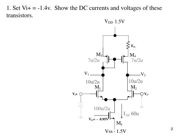 1. Set Vi+ = -1.4v.  Show the DC currents and voltages of these transistors.