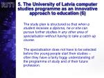 5 the university of latvia computer studies programme as an innovative approach to education 6