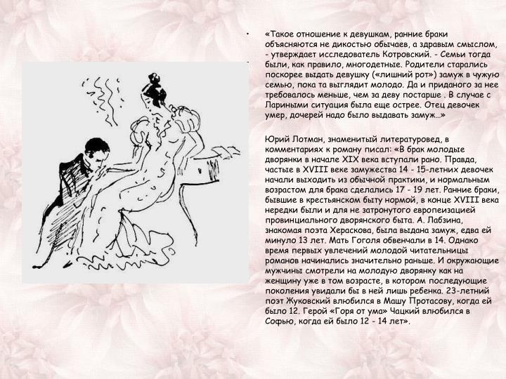 «Такое отношение к девушкам, ранние браки объясняются не дикостью обычаев, а здравым смыслом, - утверждает исследователь Котровский. - Семьи тогда были, как правило, многодетные. Родители старались поскорее выдать девушку («лишний рот») замуж в чужую семью, пока та выглядит молодо. Да и приданого за нее требовалось меньше, чем за деву постарше . В случае с Лариными ситуация была еще острее. Отец девочек умер, дочерей надо было выдавать замуж…»