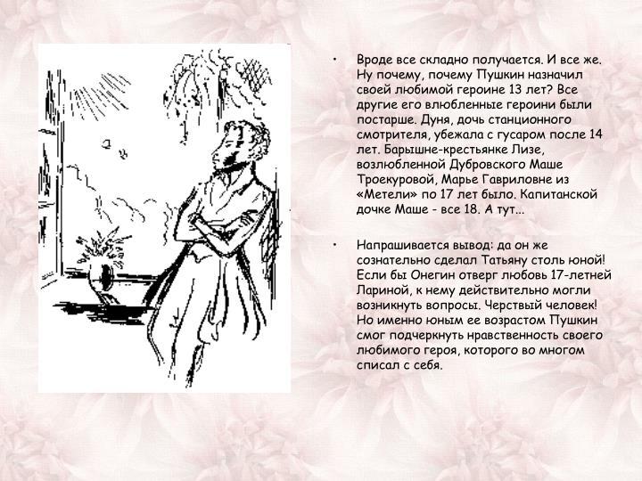 Вроде все складно получается. И все же. Ну почему, почему Пушкин назначил своей любимой героине 13 лет? Все другие его влюбленные героини были постарше. Дуня, дочь станционного смотрителя, убежала с гусаром после 14 лет. Барышне-крестьянке Лизе, возлюбленной Дубровского Маше Троекуровой, Марье Гавриловне из «Метели» по 17 лет было. Капитанской дочке Маше - все 18. А тут...