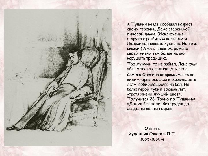 А Пушкин везде сообщал возраст своих героинь. Даже старенькой пиковой дамы. (Исключение - старуха с разбитым корытом и Людмила, невеста Руслана. Но то ж сказки.) А уж в главном романе своей жизни тем более не мог нарушить традицию.