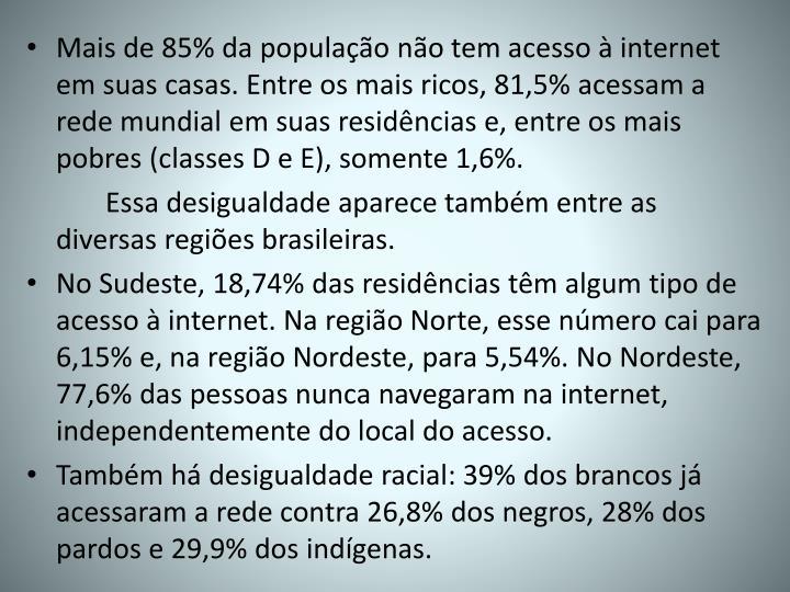 Mais de 85% da população não tem acesso à internet em suas casas. Entre os mais ricos, 81,5% acessam a rede mundial em suas residências e, entre os mais pobres (classes D e E), somente 1,6%.