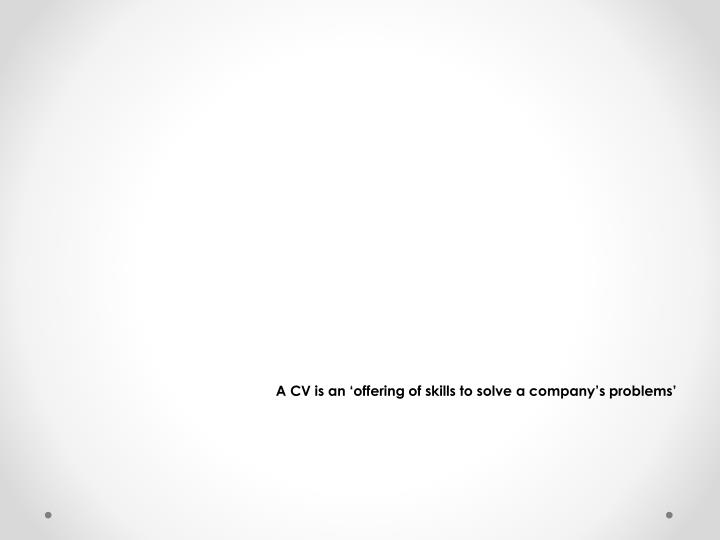 A CV is an 'offering of skills to solve a company's problems'