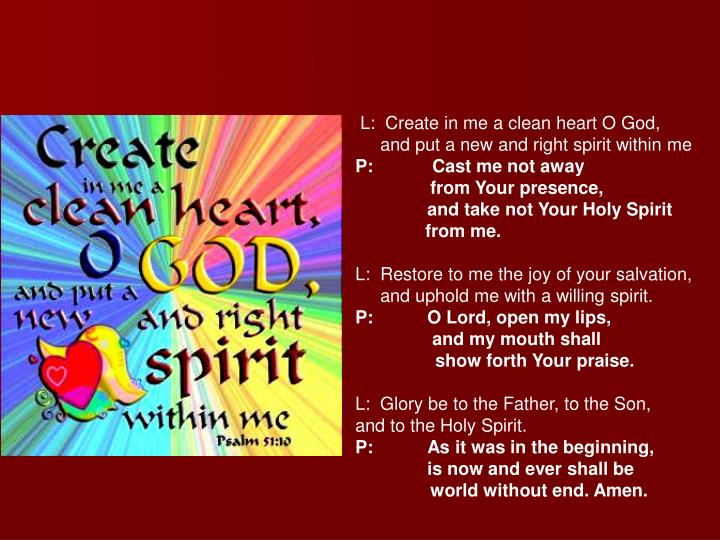 L:  Create in me a clean heart O God,