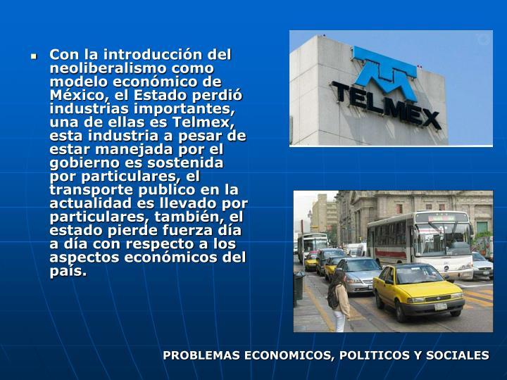Con la introduccin del neoliberalismo como modelo econmico de Mxico, el Estado perdi industrias importantes, una de ellas es Telmex, esta industria a pesar de estar manejada por el gobierno es sostenida por particulares, el transporte publico en la actualidad es llevado por particulares, tambin, el estado pierde fuerza da a da con respecto a los aspectos econmicos del pas.