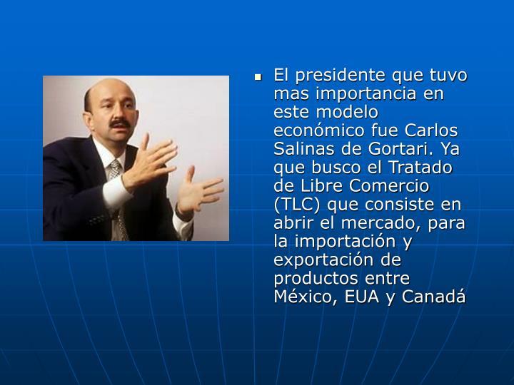 El presidente que tuvo mas importancia en este modelo econmico fue Carlos Salinas de Gortari. Ya que busco el Tratado de Libre Comercio (TLC) que consiste en abrir el mercado, para la importacin y exportacin de productos entre Mxico, EUA y Canad