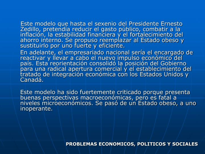 Este modelo que hasta el sexenio del Presidente Ernesto Zedillo, pretenda reducir el gasto pblico, combatir a la inflacin, la estabilidad financiera y el fortalecimiento del ahorro interno. Se propuso reemplazar al Estado obeso y sustituirlo por uno fuerte y eficiente.