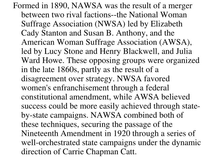 Formed in 1890, NAWSA was the result of a merger between two rival factions--the National Woman Suffrage Association (NWSA) led by Elizabeth Cady Stanton and Susan B. Anthony, and the American Woman Suffrage Association (AWSA), led by Lucy Stone and Henry Blackwell, and Julia Ward Howe. These opposing groups were organized in the late 1860s, partly as the result of a disagreement over strategy. NWSA favored women's enfranchisement through a federal constitutional amendment, while AWSA believed success could be more easily achieved through state-by-state campaigns. NAWSA combined both of these techniques, securing the passage of the Nineteenth Amendment in 1920 through a series of well-orchestrated state campaigns under the dynamic direction of Carrie Chapman Catt.