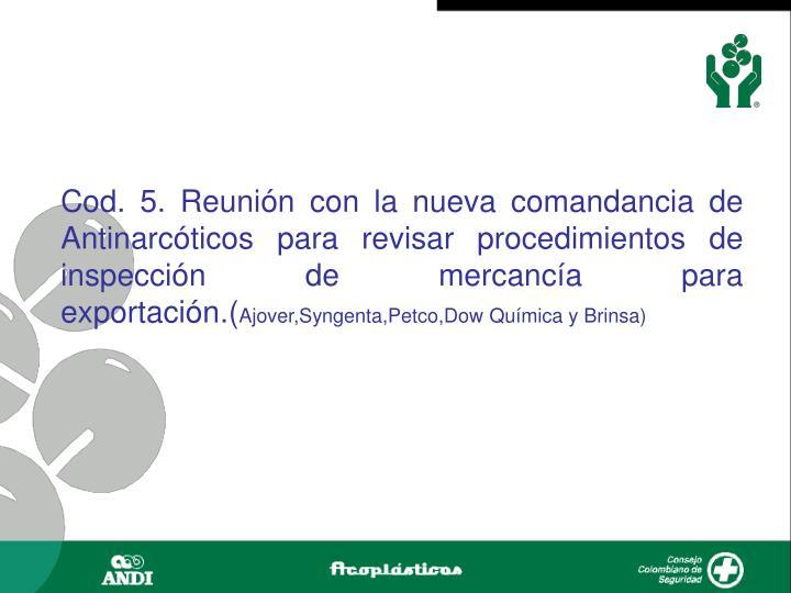 Cod. 5. Reunión con la nueva comandancia de Antinarcóticos para revisar procedimientos de inspección de mercancía para exportación.(