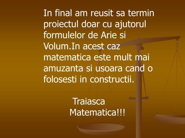 In final am reusit sa termin proiectul doar cu ajutorul formulelor de Arie si Volum.In acest caz matematica este mult mai amuzanta si usoara cand o folosesti in constructii.