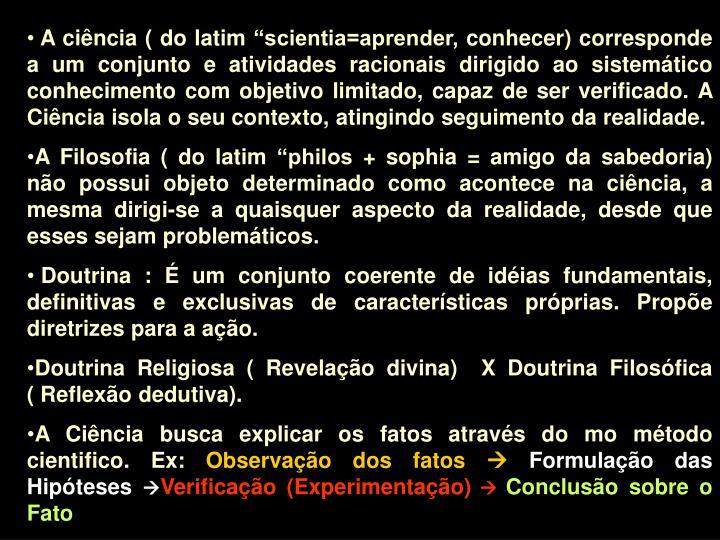 """A ciência ( do latim """"scientia=aprender, conhecer) corresponde a um conjunto e atividades racionais dirigido ao sistemático conhecimento com objetivo limitado, capaz de ser verificado. A Ciência isola o seu contexto, atingindo seguimento da realidade."""