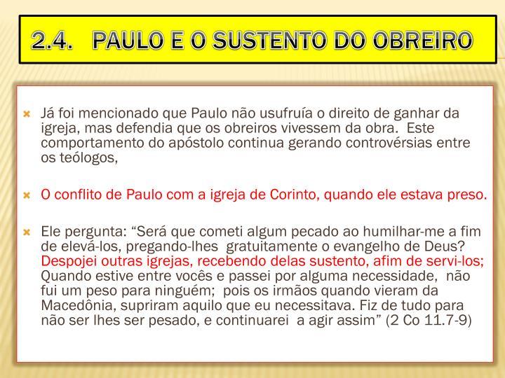 Já foi mencionado que Paulo não usufruía o direito de ganhar da igreja, mas defendia que os obreiros vivessem da obra.  Este comportamento do apóstolo continua gerando controvérsias entre os teólogos,