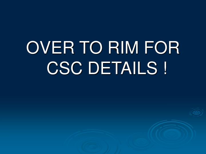 OVER TO RIM FOR CSC DETAILS !