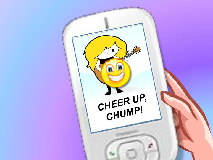 CHEER UP, CHUMP!