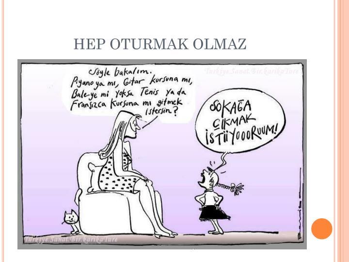 HEP OTURMAK OLMAZ