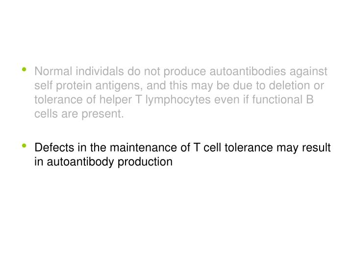 Normal individals do not produce autoantibodies against self protein antigens, and this may be due to deletion or tolerance of helper T lymphocytes even if functional B cells are present.