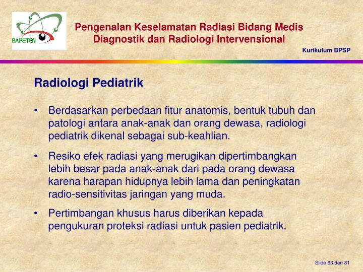 Berdasarkan perbedaan fitur anatomis, bentuk tubuh dan patologi antara anak-anak dan orang dewasa, radiologi pediatrik dikenal sebagai sub-keahlian.