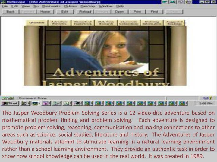 The Jasper Woodbury Problem Solving Series is a 12 video-disc adventure based on mathematical problem finding and problem solving.   Each adventure is designed to promote problem solving, reasoning, communication and making connections to other areas such as science, social studies, literature and history.  The Adventures of Jasper Woodbury materials attempt to stimulate learning in a natural learning environment rather than a school learning environment.  They provide an authentic task in order to show how school knowledge can be used in the real world.  It was created in 1989.