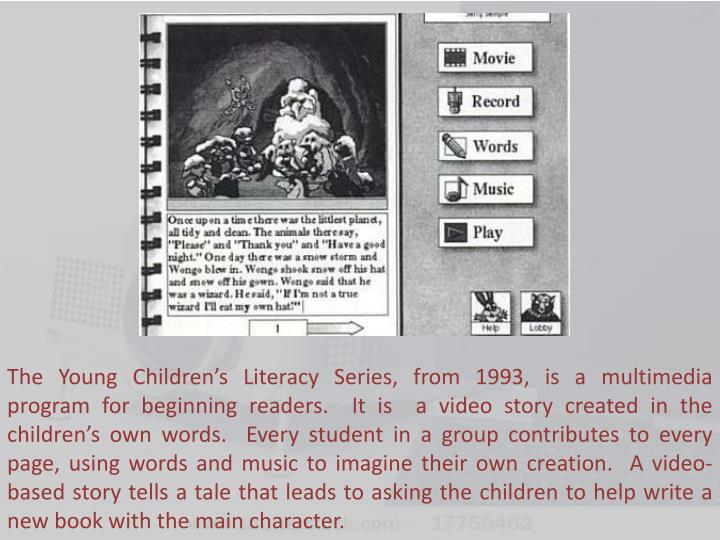 The Young Children's Literacy Series, from 1993, is a multimedia  program for beginning readers.  It is  a video story created in the children's own words.  Every student in a group contributes to every page, using words and music to imagine their own creation.  A video-based story tells a tale that leads to asking the children to help write a new book with the main character.