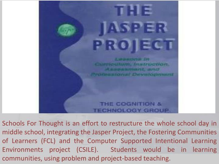 Schools For Thought is an effort to restructure the whole school day in middle school, integrating the Jasper Project, the Fostering Communities of Learners (FCL) and the Computer Supported Intentional Learning Environments project (CSILE).  Students would be in learning communities, using problem and project-based teaching.