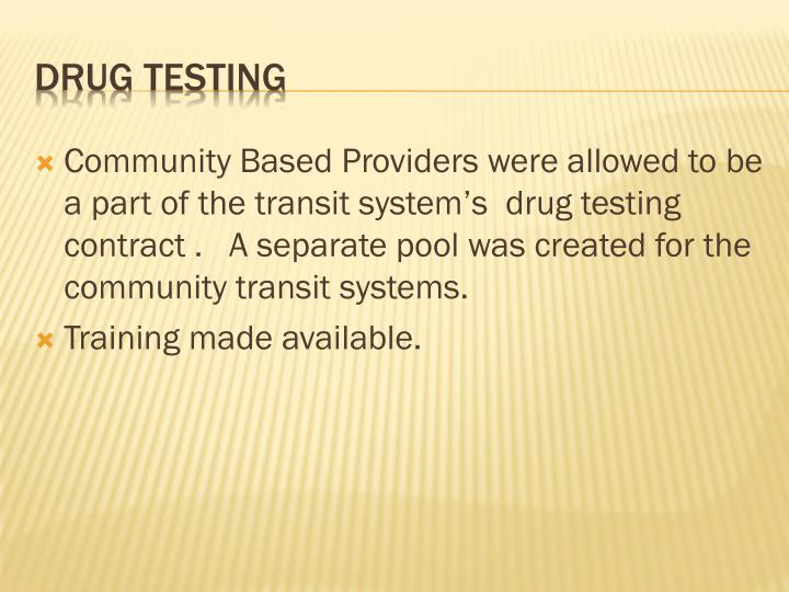 Community Based Providers were allowed to be a part of the transit system's  drug testing contract .   A separate pool was created for the community transit systems.