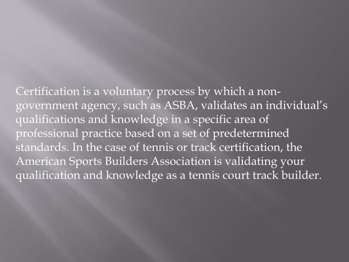 Certification is a voluntary process by which a non-government agency, such as ASBA, validates an individual's qualifications and knowledge in a specific area of professional practice based on a set of predetermined standards. In the case of tennis or track certification, the American Sports Builders Association is validating your qualification and knowledge as a tennis court track builder.