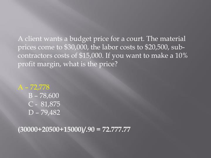 A client wants a budget price for a court. The material prices come to $30,000, the labor costs to $20,500, sub-contractors costs of $15,000. If you want to make a 10% profit margin, what is the price?