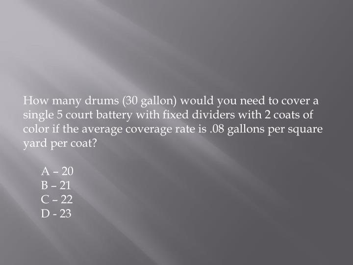 How many drums (30 gallon) would you need to cover a single 5 court battery with fixed dividers with 2 coats of color if the average coverage rate is .08 gallons per square yard per coat?