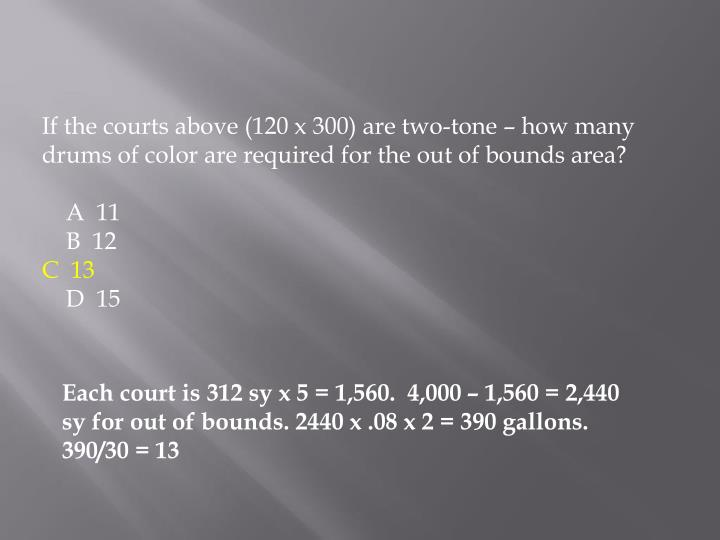 If the courts above (120 x 300) are two-tone – how many drums of color are required for the out of bounds area?