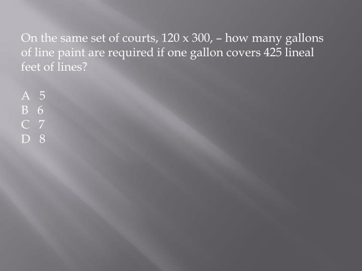 On the same set of courts, 120 x 300, – how many gallons of line paint are required if one gallon covers 425 lineal feet of lines?