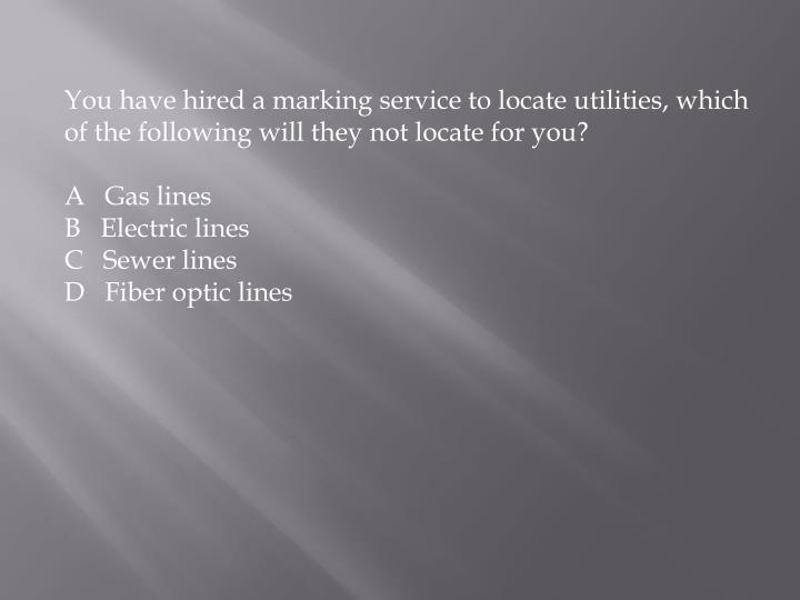 You have hired a marking service to locate utilities, which of the following will they not locate for you?