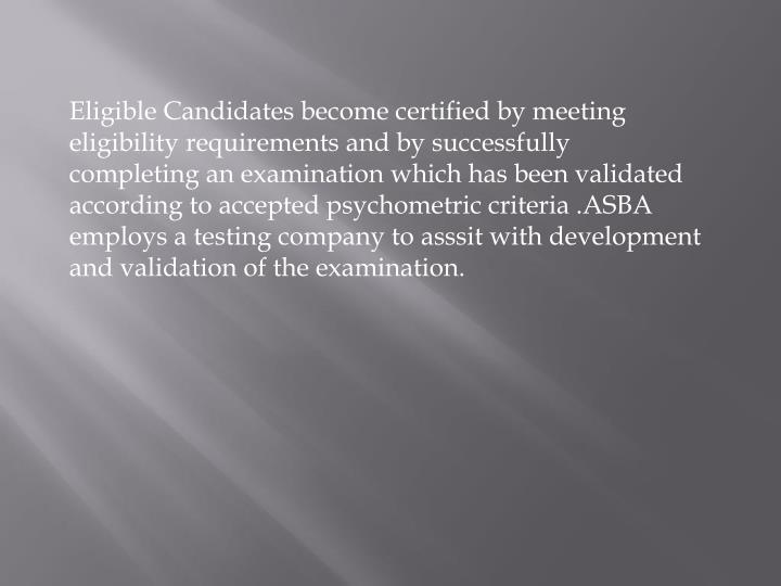Eligible Candidates become certified by meeting eligibility requirements and by successfully completing an examination which has been validated according to accepted psychometric criteria .ASBA employs a testing company to asssit with development and validation of the examination.