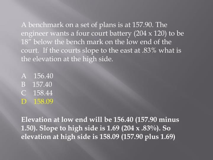 "A benchmark on a set of plans is at 157.90. The engineer wants a four court battery (204 x 120) to be 18"" below the bench mark on the low end of the court.  If the courts slope to the east at .83% what is the elevation at the high side."