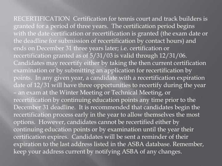 RECERTIFICATION  Certification for tennis court and track builders is granted for a period of three years.  The certification period begins with the date certification or recertification is granted (the exam date or the deadline for submission of recertification by contact hours) and ends on December 31 three years later; i.e. certification or recertification granted as of 5/31/03 is valid through 12/31/06.  Candidates may recertify either by taking the then current certification examination or by submitting an application for recertification by points.  In any given year, a candidate with a recertification expiration date of 12/31 will have three opportunities to recertify during the year – an exam at the Winter Meeting or Technical Meeting, or recertification by continuing education points any time prior to the December 31 deadline.  It is recommended that candidates begin the recertification process early in the year to allow themselves the most options.  However, candidates cannot be recertified either by continuing education points or by examination until the year their certification expires.  Candidates will be sent a reminder of their expiration to the last address listed in the ASBA database. Remember, keep your address current by notifying ASBA of any changes.