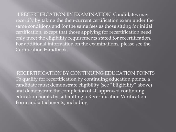 4 RECERTIFICATION BY EXAMINATION  Candidates may recertify by taking the then-current certification exam under the same conditions and for the same fees as those sitting for initial certification, except that those applying for recertification need only meet the eligibility requirements stated for recertification. For additional information on the examinations, please see the Certification Handbook.