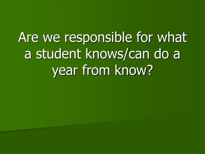 Are we responsible for what a student knows/can do a year from know?
