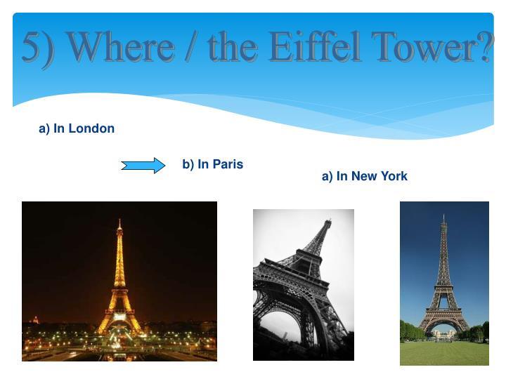 5) Where / the Eiffel Tower?