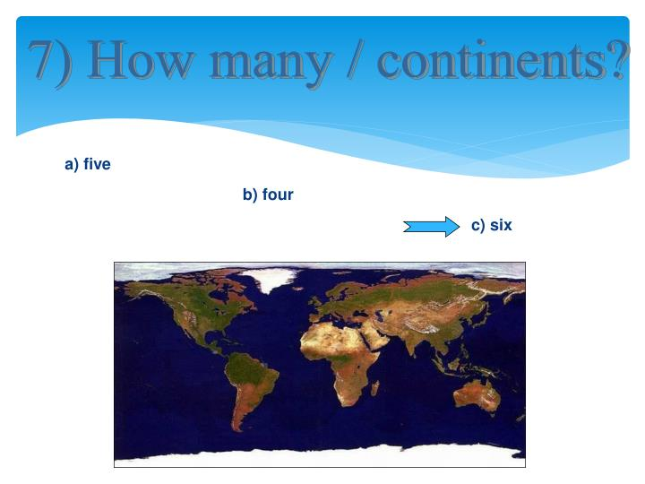 7) How many / continents?