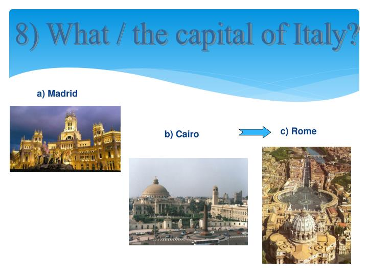 8) What / the capital of Italy?
