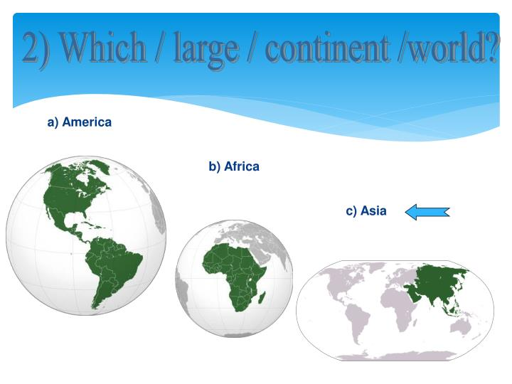 2) Which / large / continent /world?