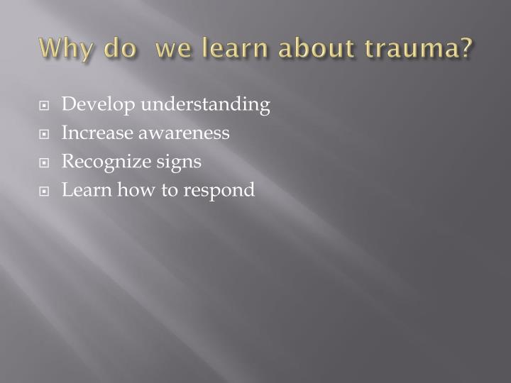 Why do  we learn about trauma?
