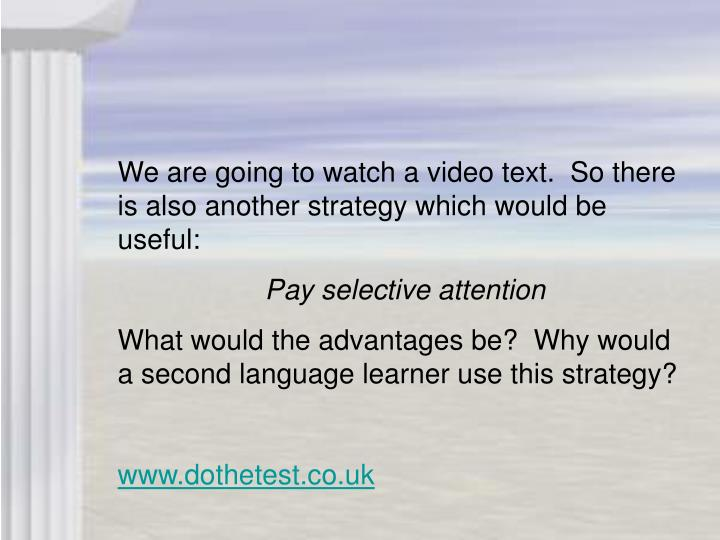 We are going to watch a video text.  So there is also another strategy which would be useful: