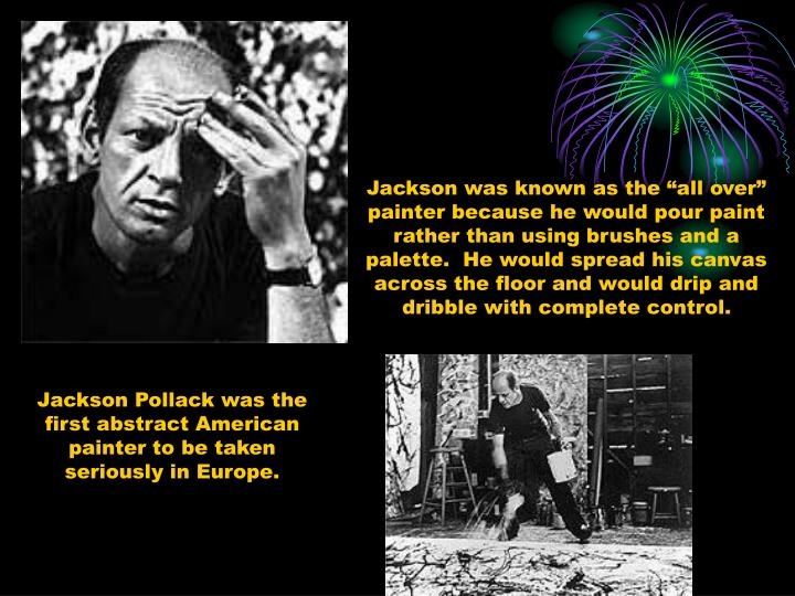 "Jackson was known as the ""all over"" painter because he would pour paint rather than using brushes and a palette.  He would spread his canvas across the floor and would drip and dribble with complete control."