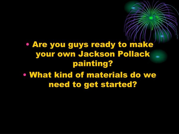 Are you guys ready to make your own Jackson Pollack painting?