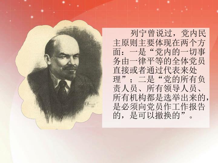 """列宁曾说过,党内民主原则主要体现在两个方面:一是""""党内的一切事务由一律平等的全体党员直接或者通过代表来处理"""";二是""""党的所有负责人员、所有领导人员、所有机构都是选举出来的,是必须向党员作工作报告的,是可以撤换的""""。"""