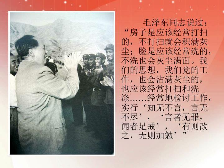 """毛泽东同志说过:""""房子是应该经常打扫的,不打扫就会积满灰尘;脸是应该经常洗的,不洗也会灰尘满面。我们的思想,我们党的工作,也会沾满灰尘的,也应该经常打扫和洗涤"""