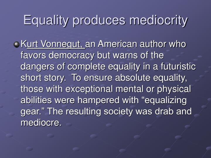 Equality produces mediocrity