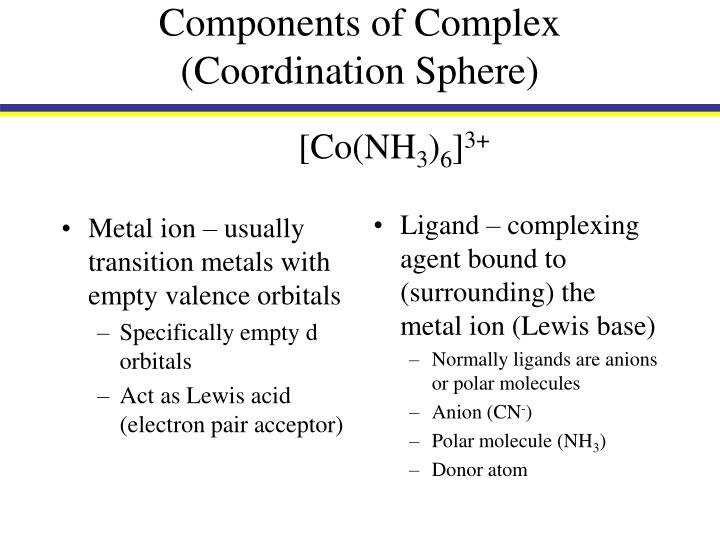 Metal ion – usually transition metals with empty valence orbitals